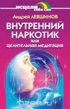 Андрей Левшинов — Внутренний наркотик или Целительная медитация