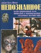Карл П. Н. Шукер - Непознанное. Иллюстрированный атлас природных и паранормальных загадочных явлений