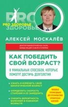 Москалев Алексей Александрович - Как победить свой возраст? 8 уникальных способов, которые помогут достичь долголетия
