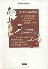 Анна Гавальда - Мне бы хотелось, чтоб меня кто-нибудь где-нибудь ждал… (сборник)