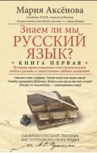 Мария Аксенова - Знаем ли мы русский язык? Истории происхождения слов увлекательнее любого романа и таинственнее любого детектива! Книга 1