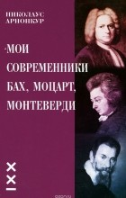 Николаус Арнонкур - Мои современники Бах, Моцарт, Монтеверди