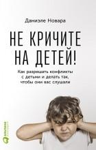 Даниэле Новара - Не кричите на детей! Как разрешать конфликты с детьми и делать так, чтобы они вас слушали