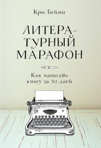 Крис Бэти - Литературный марафон. Как написать книгу за 30 дней