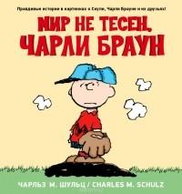 Чарльз М. Шульц - Мир не тесен, Чарли Браун