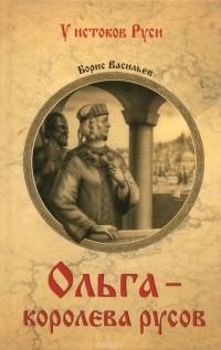 Борис Васильев - Ольга - королева русов