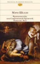 Мэри Шелли - Франкенштейн, или Современный Прометей. Новеллы. Эссе (сборник)