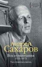 Андрей Дмитриевич Сахаров - Воспоминания. 1921–1971: Так сложилась жизнь