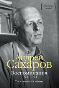 Андрей Сахаров - Воспоминания. 1921–1971: Так сложилась жизнь