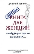 Дмитрий Лубнин - Секретная книга для женщин. Инструкции одного гинеколога