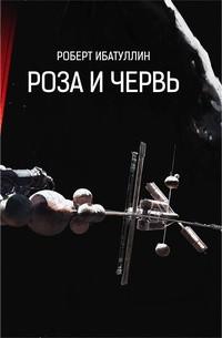 Роберт Ибатуллин - Роза и Червь