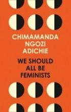 Chimamanda Ngozi Adichie - We Should All Be Feminists