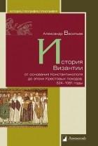 Александр Васильев - История Византии от основания Константинополя до эпохи Крестовых походов. 324–1081 годы