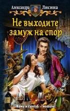 Александра Лисина - Не выходите замуж на спор