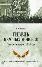 Коняев Н.М. - Гибель красных Моисеев. Начало террора. 1918 год