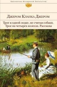 Джером Клапка Джером - Трое в одной лодке, не считая собаки. Трое на четырех колесах. Рассказы (сборник)