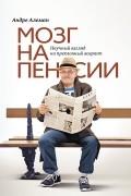Андре Алеман - Мозг на пенсии. Научный взгляд на преклонный возраст
