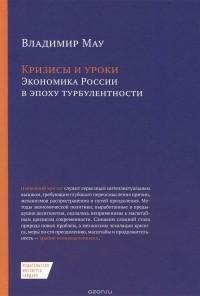 В. А. Мау - Кризисы и уроки. Экономика России в эпоху турбулентности