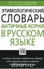 Анатолий Ильяхов - Этимологический словарь. Античные корни в русском языке