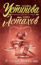 Татьяна Устинова, Павел Астахов — Я - судья. Божий дар