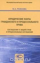 Марина Рожкова - Юридические факты гражданского и процессуального права. Соглашения о защите прав и процессуальные соглашения
