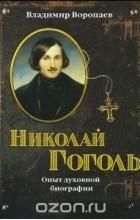 Владимир Воропаев - Николай Гоголь. Опыт духовной биографии