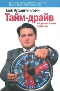 Глеб Архангельский - Тайм-драйв. Как успевать жить и работать
