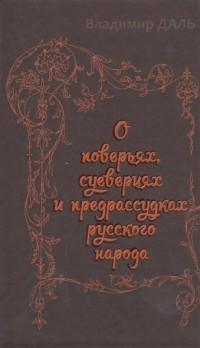 Владимир Даль - О поверьях, суевериях и предрассудках русского народа