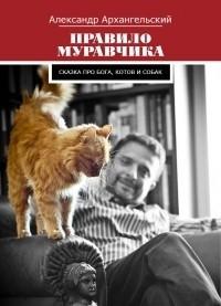 Александр Архангельский - Правило муравчика. Сказка про бога, котов и собак