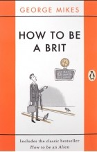 Джордж Микеш - How to Be a Brit: Includes the Classic Bestseller How to Be an Alien