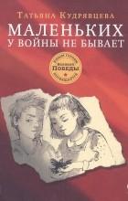 Татьяна Кудрявцева - Маленьких у войны не бывает