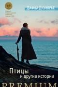 Дафна Дюморье - Птицы и другие истории
