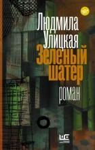 Людмила Улицкая - Зеленый шатер