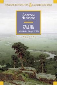 Алексей Черкасов - Хмель: Сказания о людях тайги