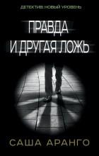 Саша Аранго - Правда и другая ложь