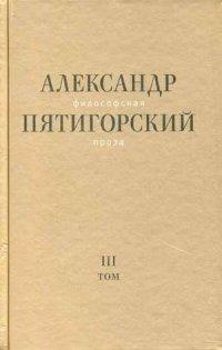 Александр Пятигорский - Философская проза. Том 3