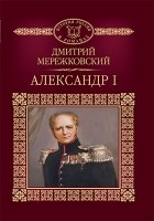 Дмитрий Мережковский - Александр I