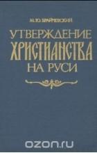 Михаил Брайчевский - Утверждение христианства на Руси