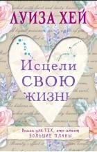 Луиза Хей - Исцели свою жизнь