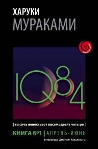 Харуки Мураками - 1Q84. Тысяча Невестьсот Восемьдесят Четыре. Книга 1. Апрель - июнь