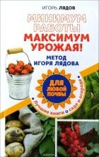 Игорь Лядов - Минимум работы, максимум урожая! Метод Игоря Лядова для любой почвы