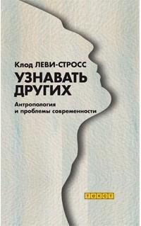 Клод Леви-Стросс - Узнавать других. Антропология и проблемы современности