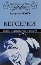 Вольфганг Акунов - Берсерки. Воины-медведи древнего Севера