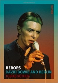 Tobias Rüther - Heroes: David Bowie and Berlin