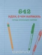 - 642 идеи, о чем написать. Тетрадь начинающего писателя
