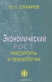 Олег Сухарев — Экономический рост, институты и технологии