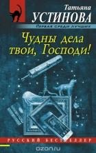 Татьяна Устинова — Чудны дела твои, Господи!