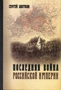 Сергей Цветков - Последняя война Российской империи