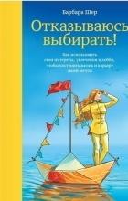 Барбара Шер - Отказываюсь выбирать! Как использовать свои интересы, увлечения и хобби, чтобы построить жизнь и карьеру своей мечты