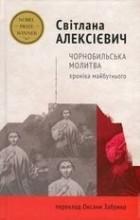 Світлана Алексієвич - Чорнобильська молитва. Хроніка майбутнього